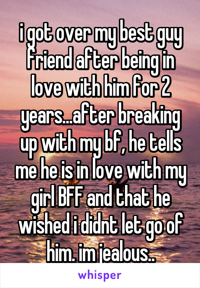 i got over my best guy friend after being in love with him for 2 years...after breaking up with my bf, he tells me he is in love with my girl BFF and that he wished i didnt let go of him. im jealous..