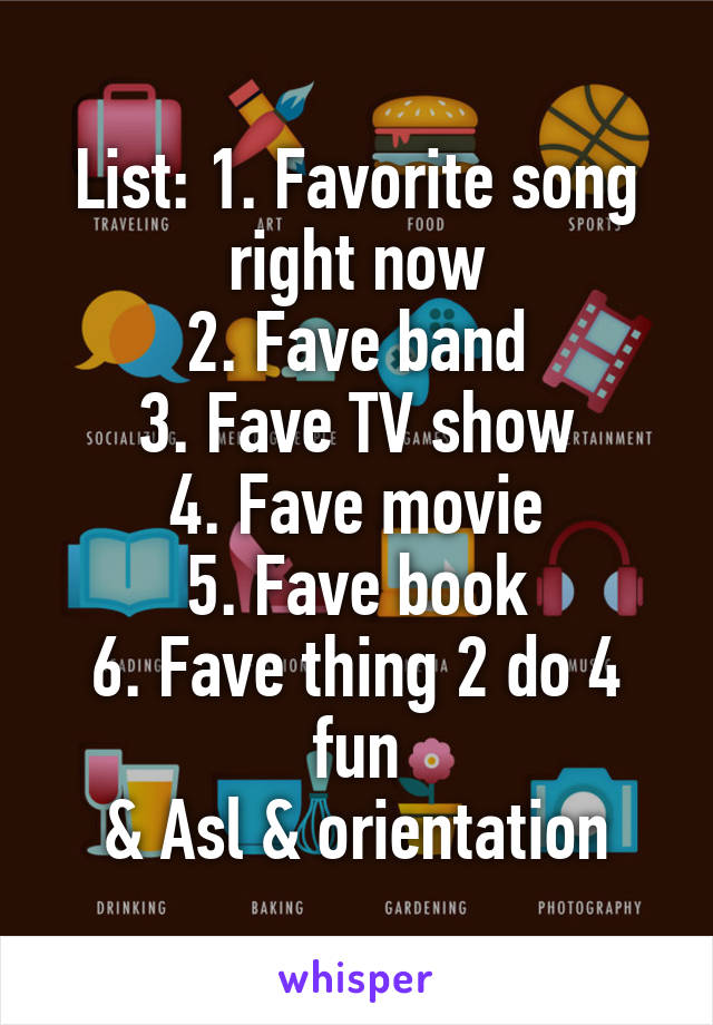 List: 1. Favorite song right now 2. Fave band 3. Fave TV show 4. Fave movie 5. Fave book 6. Fave thing 2 do 4 fun & Asl & orientation