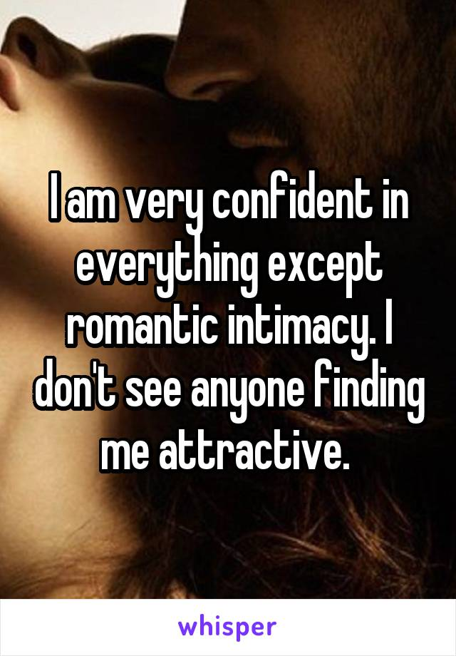 I am very confident in everything except romantic intimacy. I don't see anyone finding me attractive.