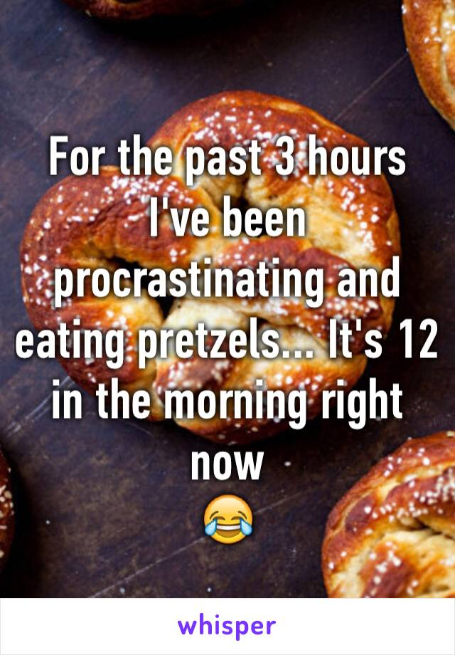 For the past 3 hours I've been procrastinating and eating pretzels... It's 12 in the morning right now  😂