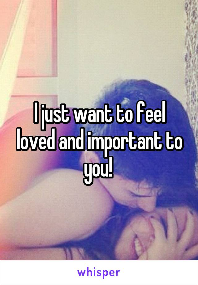 I just want to feel loved and important to you!