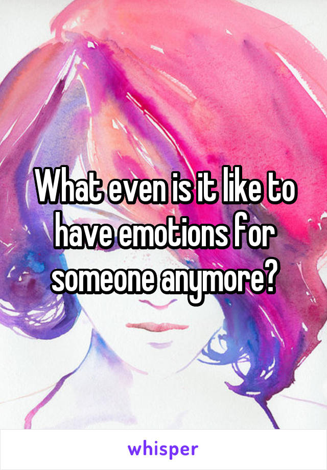 What even is it like to have emotions for someone anymore?
