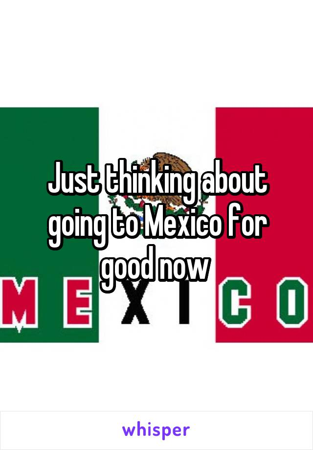 Just thinking about going to Mexico for good now