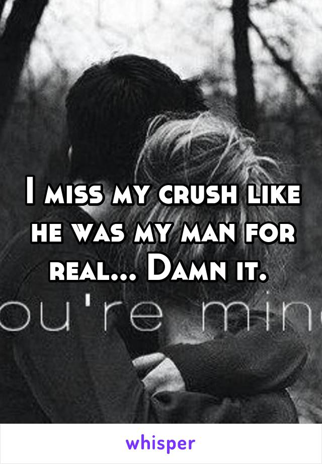 I miss my crush like he was my man for real... Damn it.