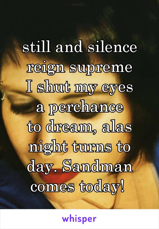 still and silence reign supreme I shut my eyes a perchance to dream, alas night turns to day. Sandman comes today!