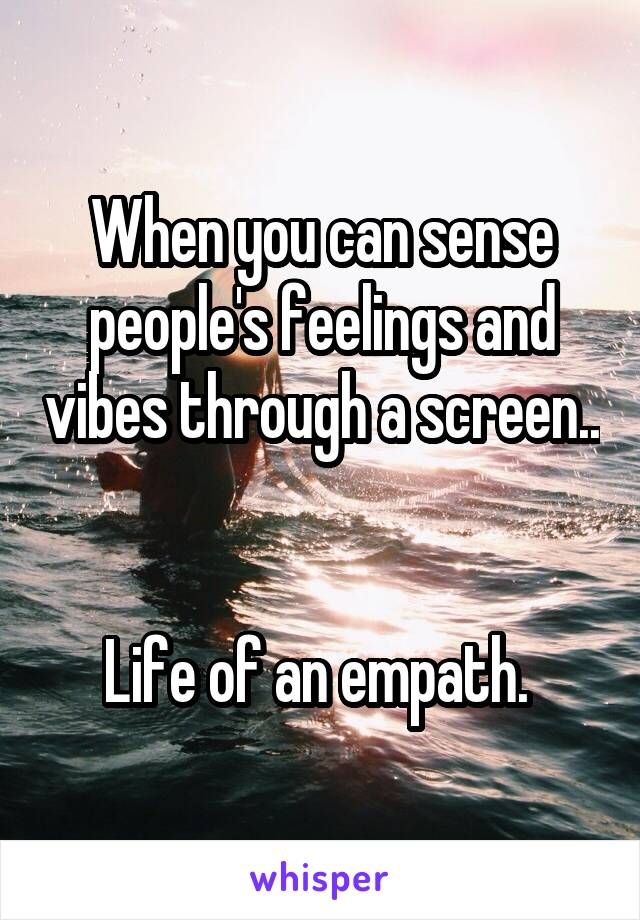 When you can sense people's feelings and vibes through a screen..   Life of an empath.