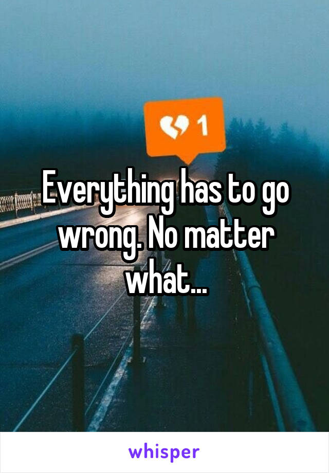 Everything has to go wrong. No matter what...