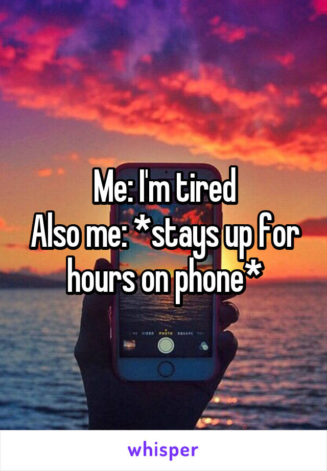 Me: I'm tired Also me: *stays up for hours on phone*