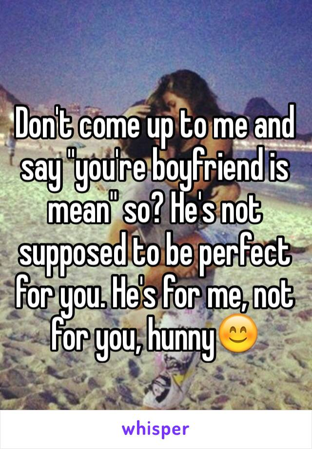"Don't come up to me and say ""you're boyfriend is mean"" so? He's not supposed to be perfect for you. He's for me, not for you, hunny😊"