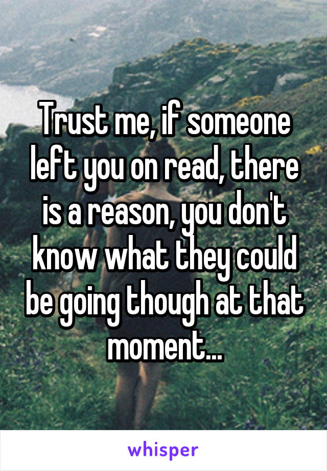 Trust me, if someone left you on read, there is a reason, you don't know what they could be going though at that moment...