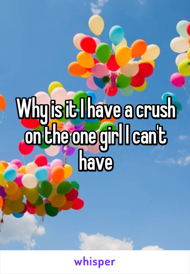 Why is it I have a crush on the one girl I can't have