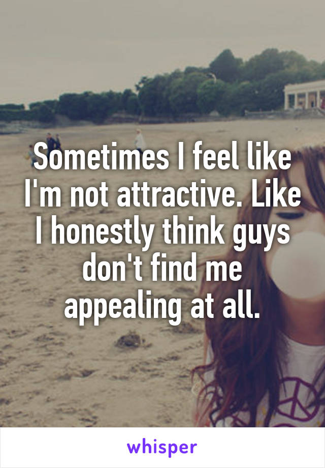 Sometimes I feel like I'm not attractive. Like I honestly think guys don't find me appealing at all.