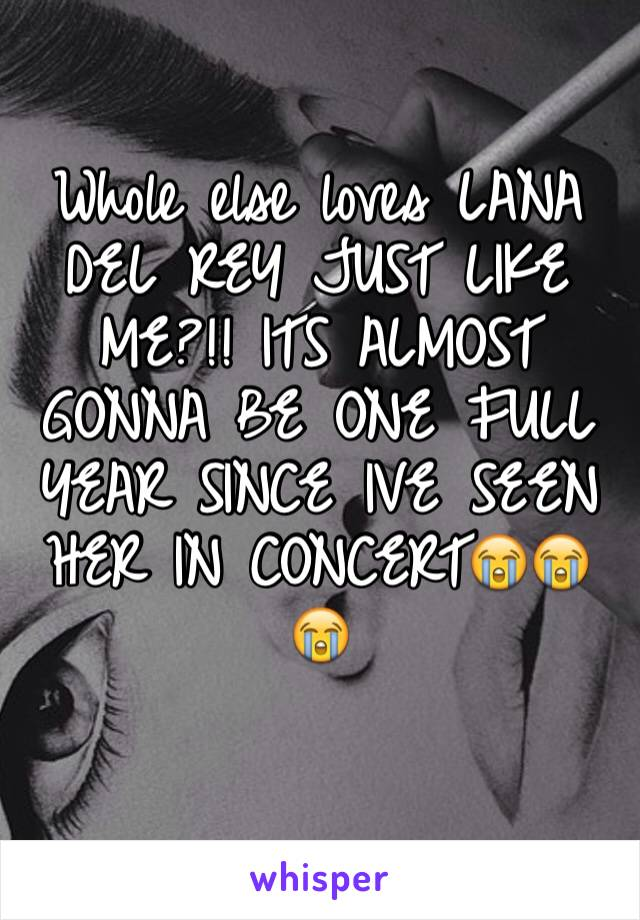 Whole else loves LANA DEL REY JUST LIKE ME?!! ITS ALMOST GONNA BE ONE FULL YEAR SINCE IVE SEEN HER IN CONCERT😭😭😭