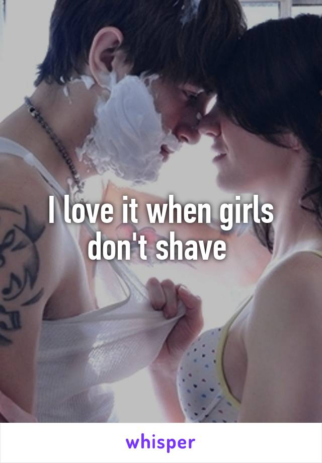 I love it when girls don't shave