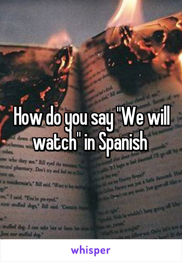 "How do you say ""We will watch"" in Spanish"
