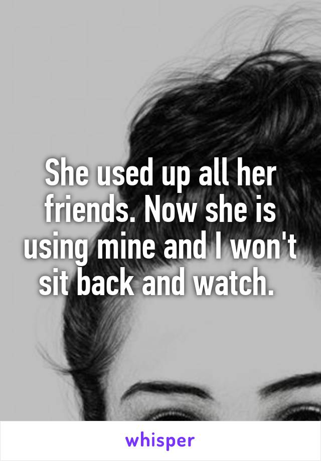 She used up all her friends. Now she is using mine and I won't sit back and watch.