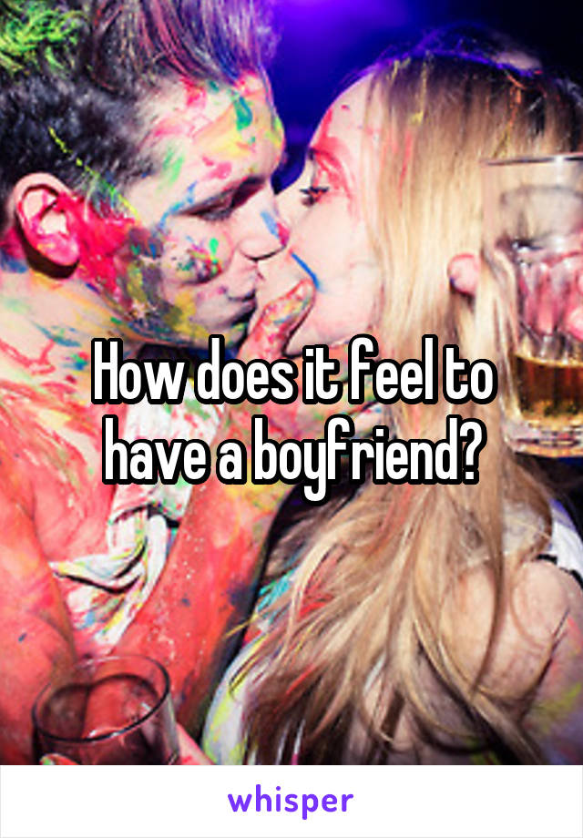 How does it feel to have a boyfriend?