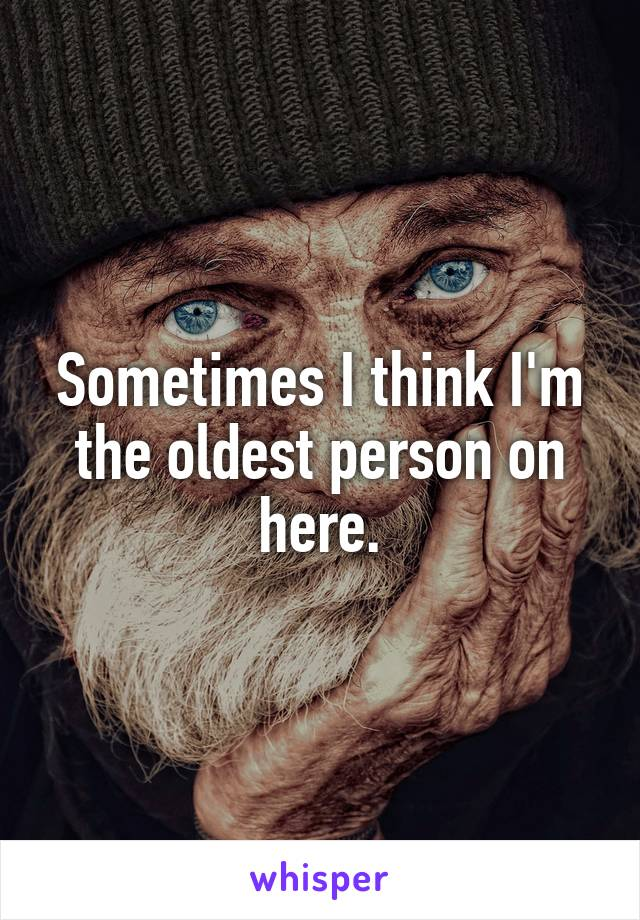 Sometimes I think I'm the oldest person on here.