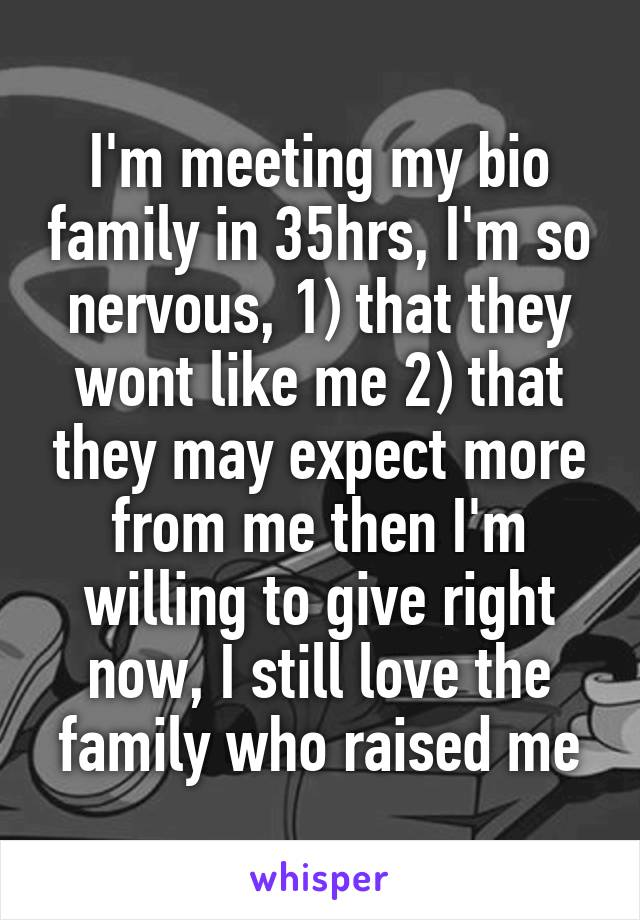 I'm meeting my bio family in 35hrs, I'm so nervous, 1) that they wont like me 2) that they may expect more from me then I'm willing to give right now, I still love the family who raised me