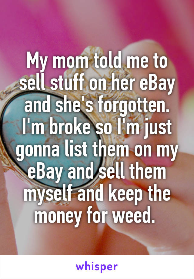 My mom told me to sell stuff on her eBay and she's forgotten. I'm broke so I'm just gonna list them on my eBay and sell them myself and keep the money for weed.