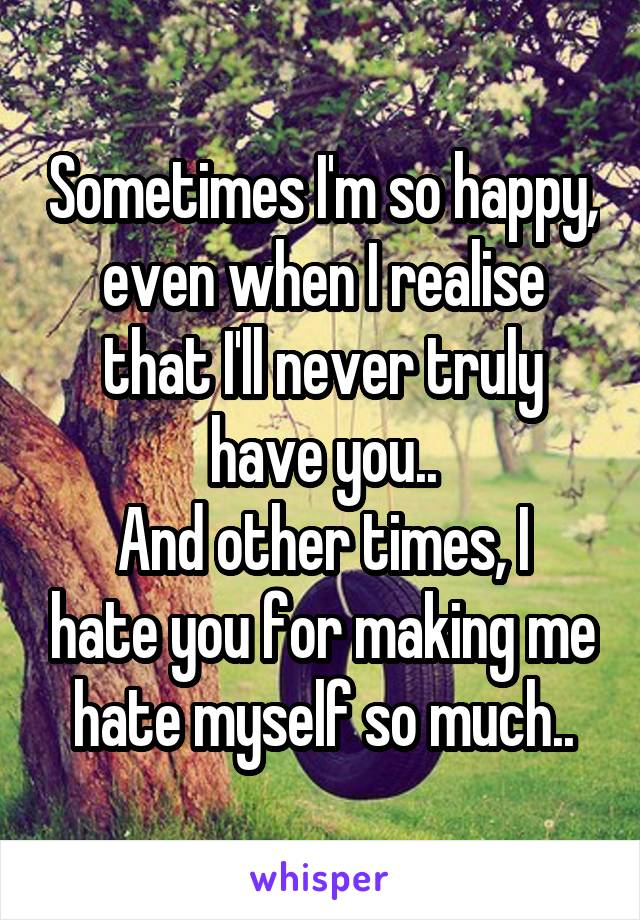 Sometimes I'm so happy, even when I realise that I'll never truly have you.. And other times, I hate you for making me hate myself so much..