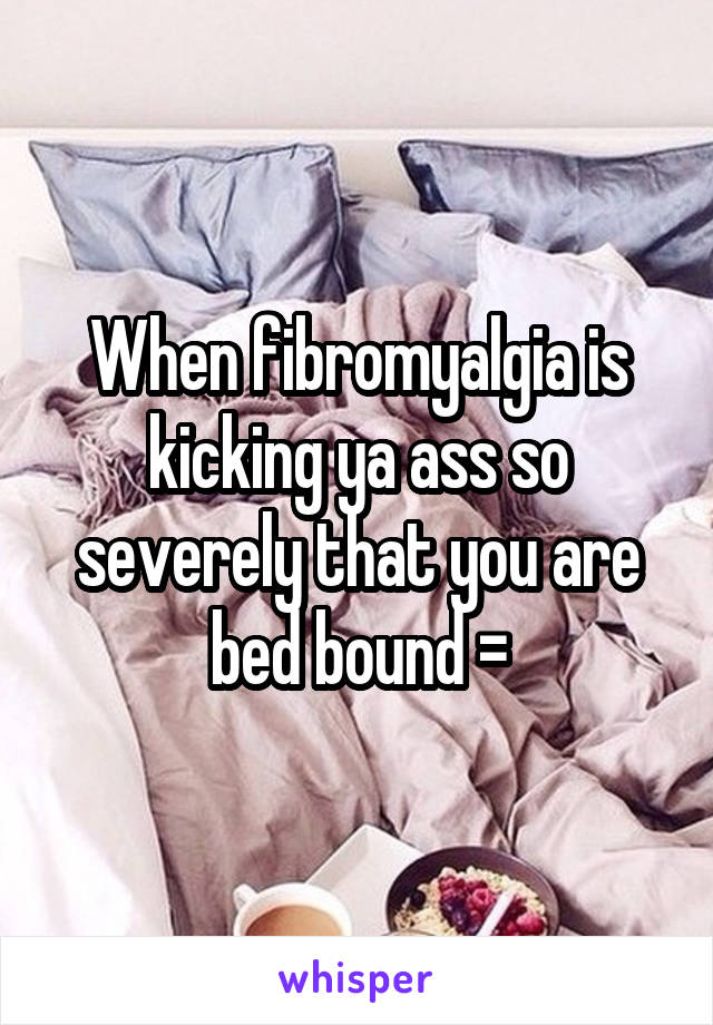 When fibromyalgia is kicking ya ass so severely that you are bed bound =\