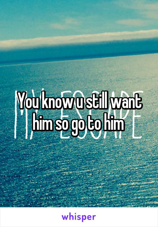You know u still want him so go to him