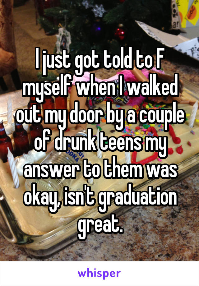 I just got told to F myself when I walked out my door by a couple of drunk teens my answer to them was okay, isn't graduation great.