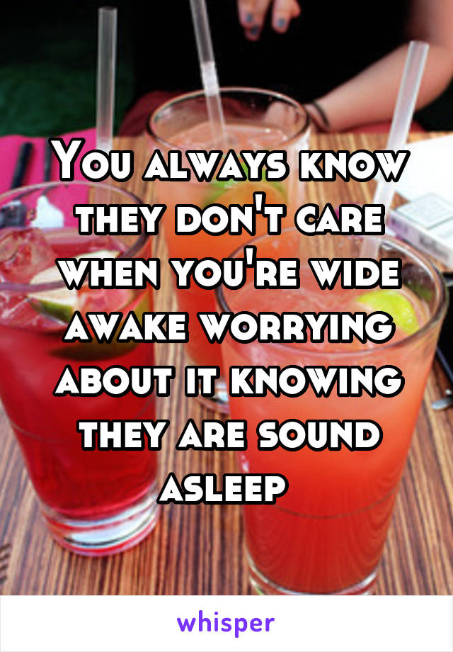 You always know they don't care when you're wide awake worrying about it knowing they are sound asleep