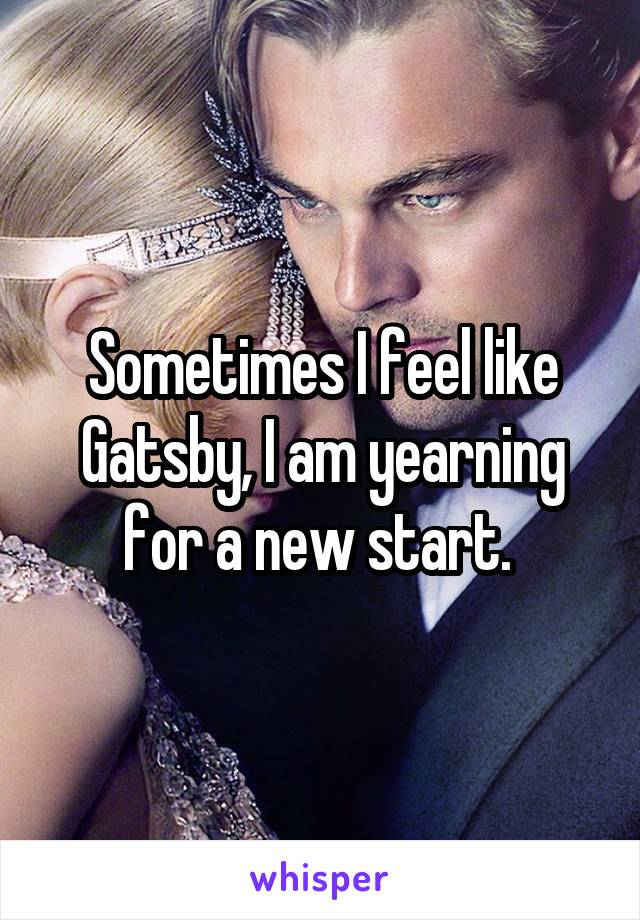 Sometimes I feel like Gatsby, I am yearning for a new start.