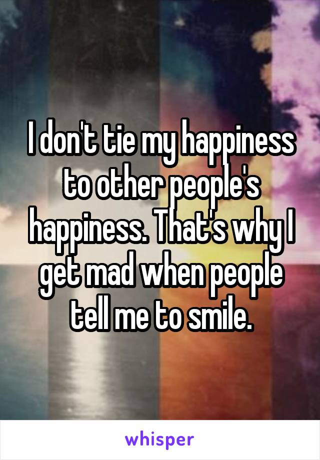 I don't tie my happiness to other people's happiness. That's why I get mad when people tell me to smile.