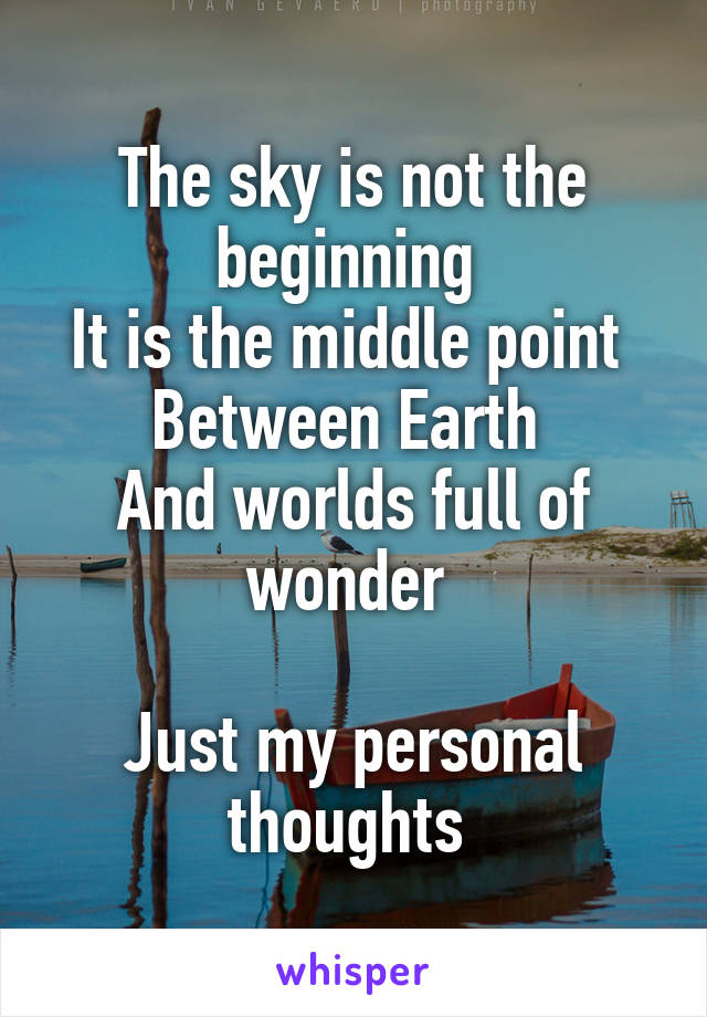 The sky is not the beginning  It is the middle point  Between Earth  And worlds full of wonder   Just my personal thoughts