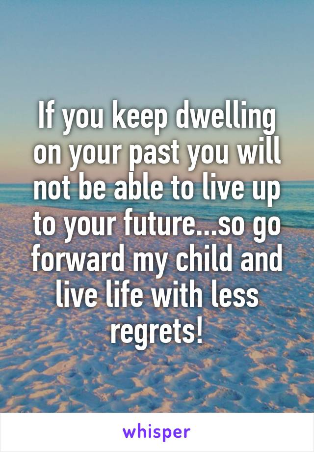If you keep dwelling on your past you will not be able to live up to your future...so go forward my child and live life with less regrets!