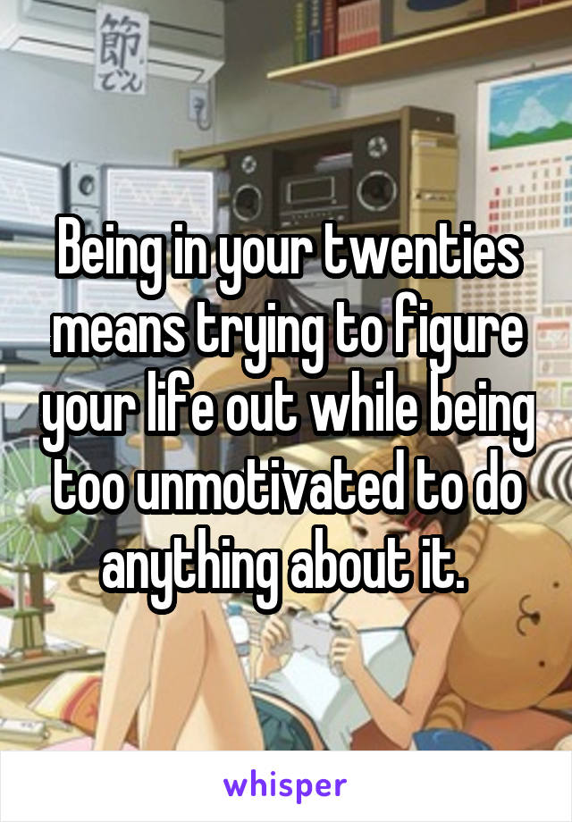 Being in your twenties means trying to figure your life out while being too unmotivated to do anything about it.