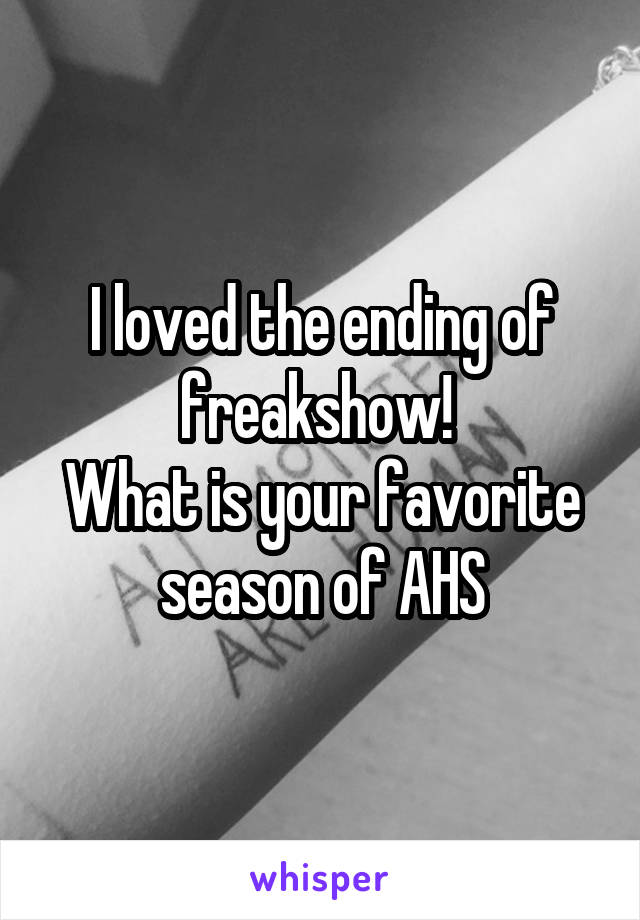 I loved the ending of freakshow!  What is your favorite season of AHS