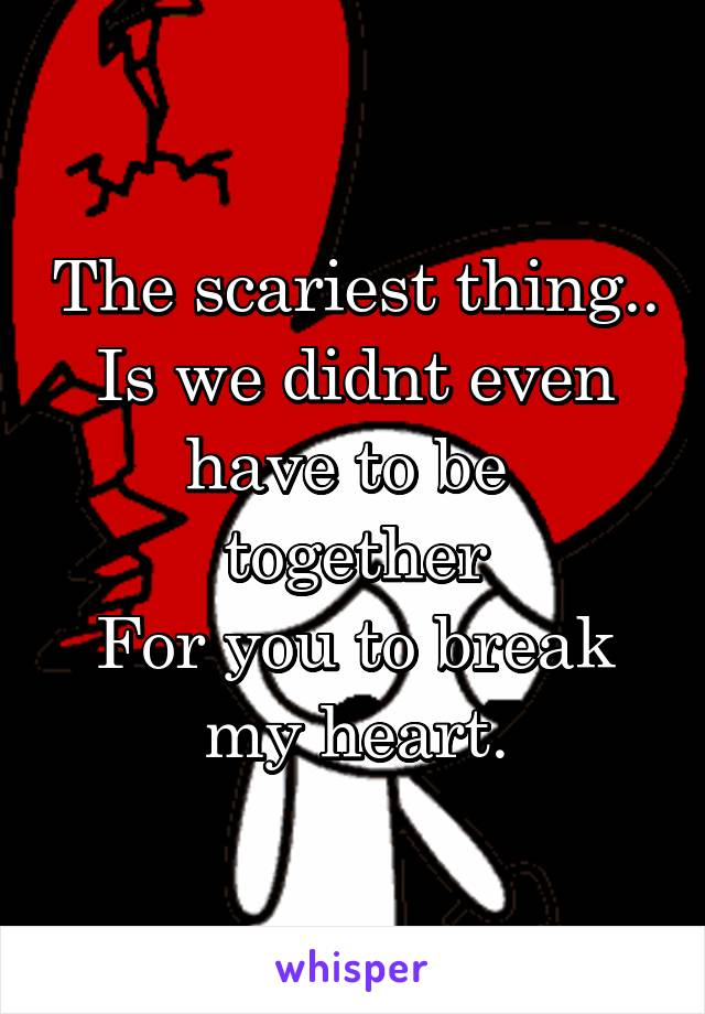The scariest thing.. Is we didnt even have to be  together For you to break my heart.