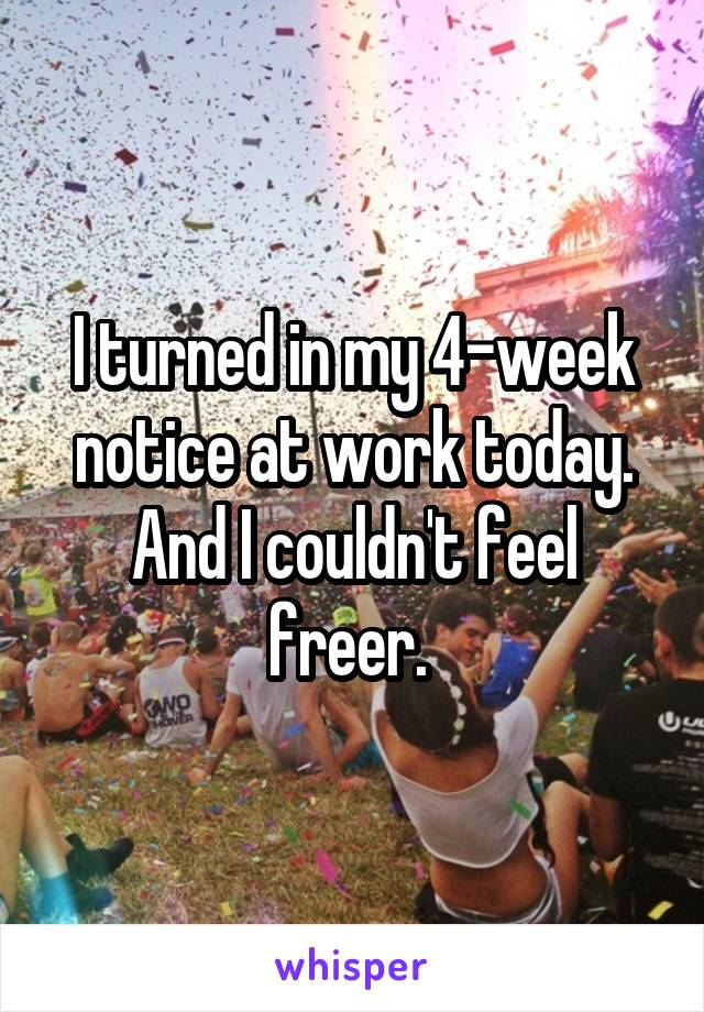 I turned in my 4-week notice at work today. And I couldn't feel freer.