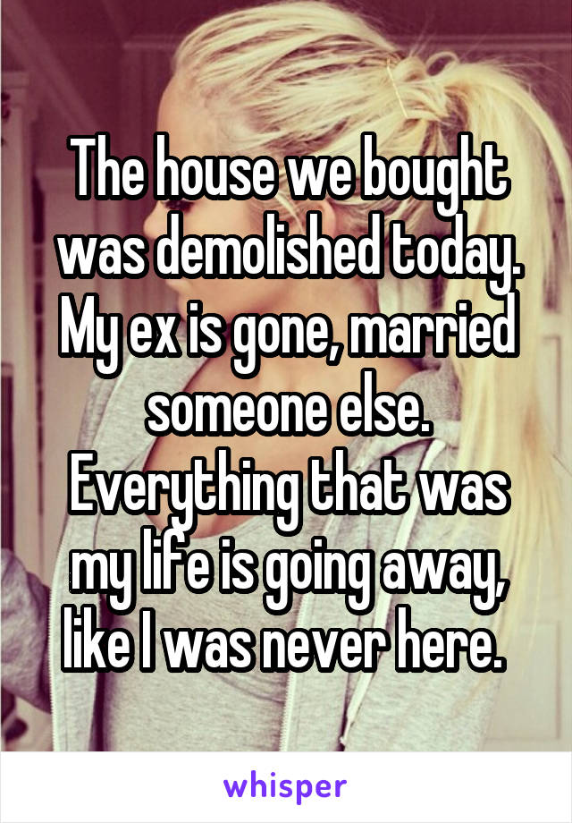 The house we bought was demolished today. My ex is gone, married someone else. Everything that was my life is going away, like I was never here.