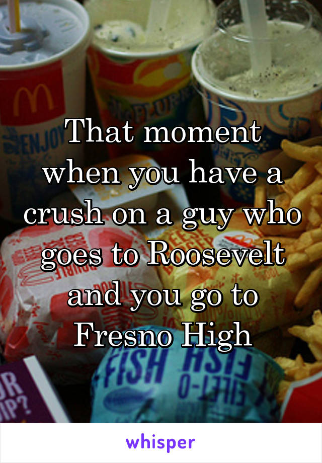 That moment when you have a crush on a guy who goes to Roosevelt and you go to Fresno High