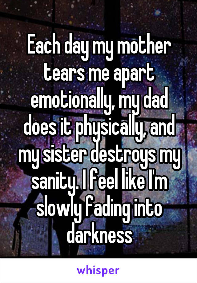 Each day my mother tears me apart emotionally, my dad does it physically, and my sister destroys my sanity. I feel like I'm slowly fading into darkness