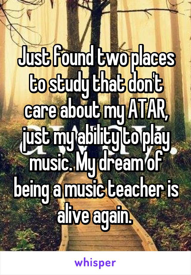 Just found two places to study that don't care about my ATAR, just my ability to play music. My dream of being a music teacher is alive again.