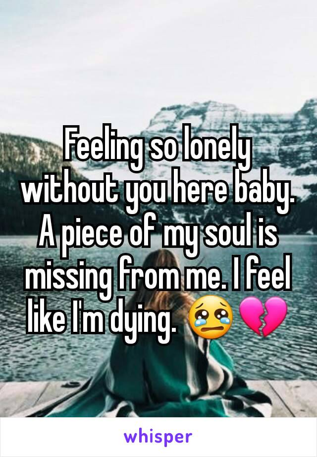 Feeling so lonely without you here baby. A piece of my soul is missing from me. I feel like I'm dying. 😢💔