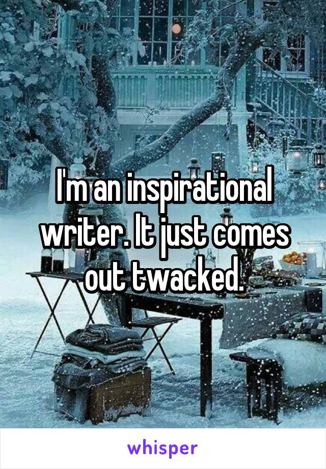 I'm an inspirational writer. It just comes out twacked.