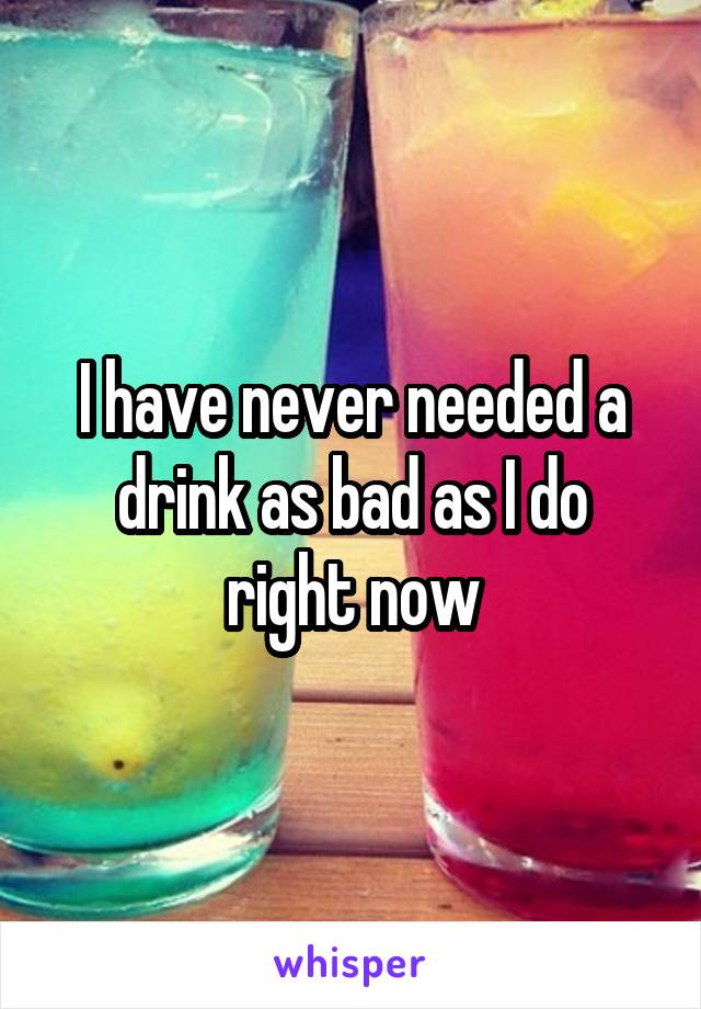 I have never needed a drink as bad as I do right now