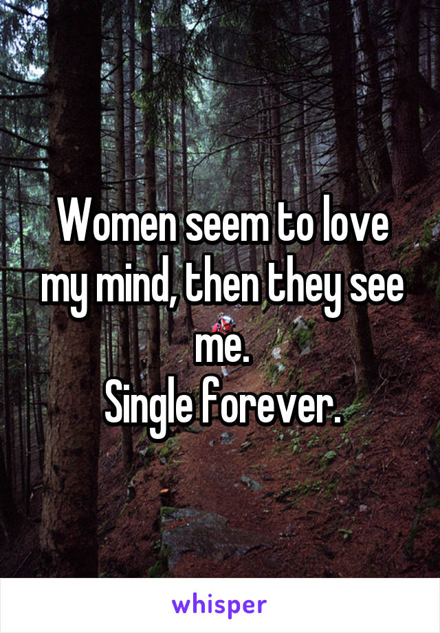 Women seem to love my mind, then they see me. Single forever.