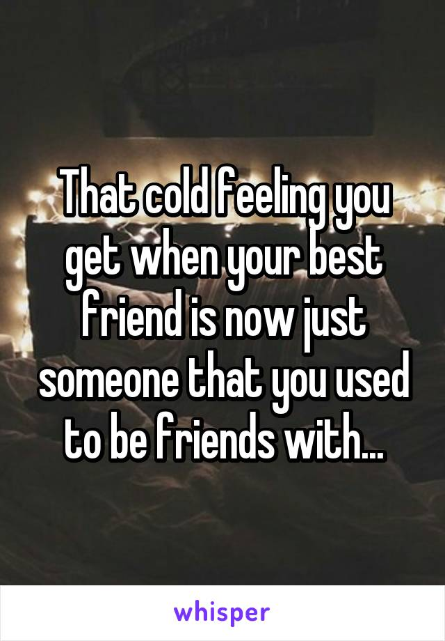 That cold feeling you get when your best friend is now just someone that you used to be friends with...