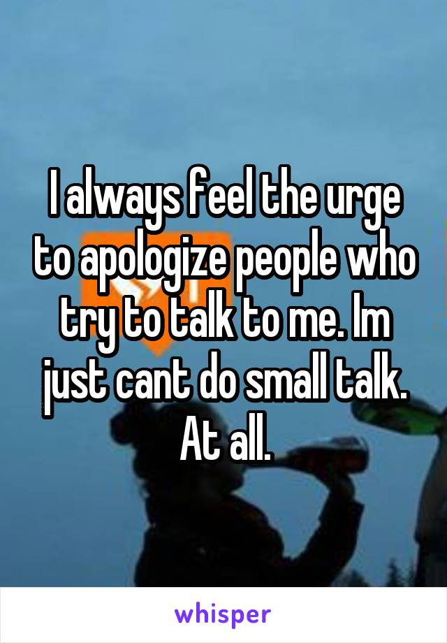 I always feel the urge to apologize people who try to talk to me. Im just cant do small talk. At all.