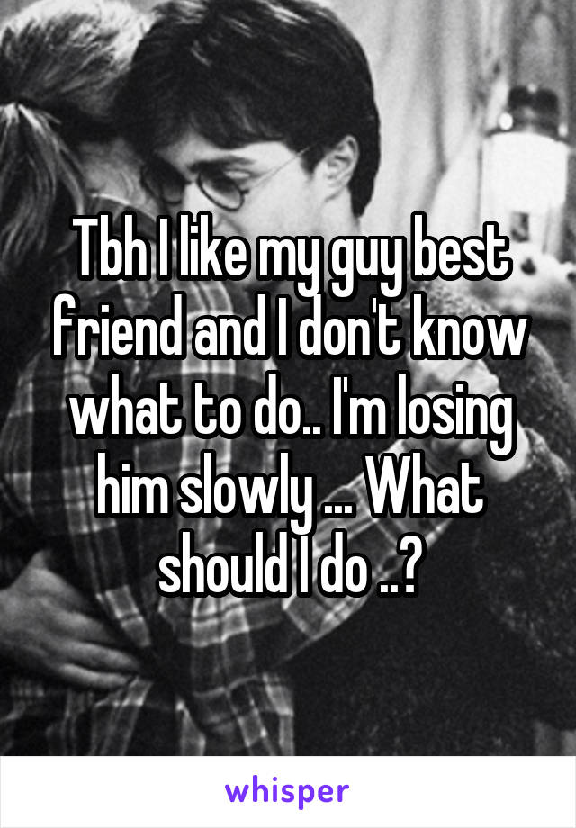 Tbh I like my guy best friend and I don't know what to do.. I'm losing him slowly ... What should I do ..?