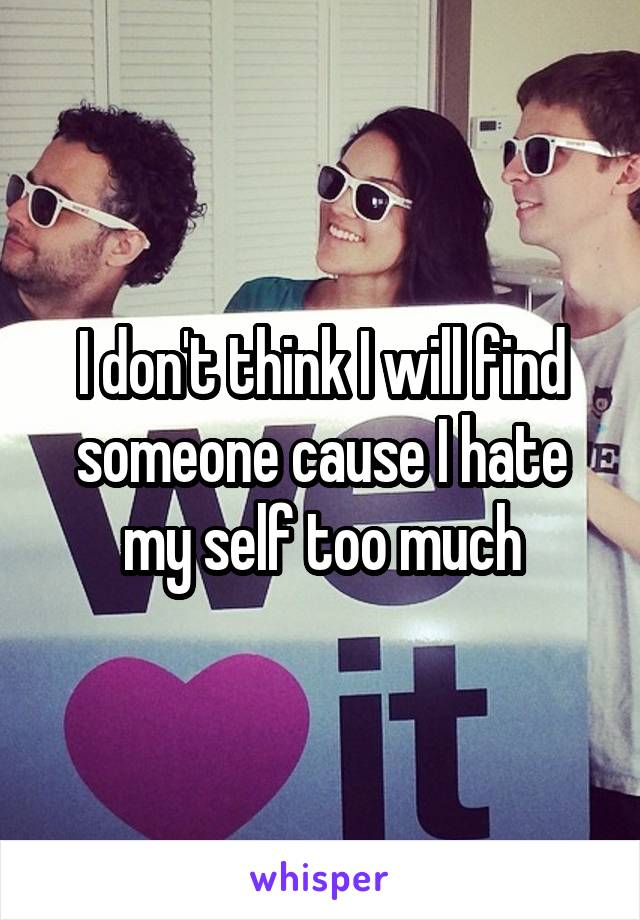 I don't think I will find someone cause I hate my self too much