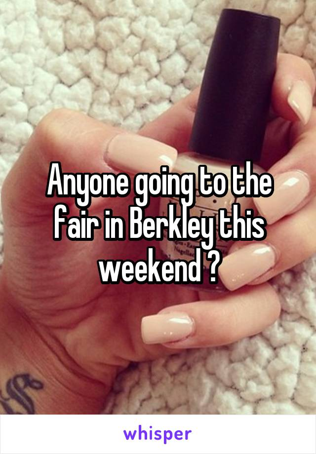 Anyone going to the fair in Berkley this weekend ?